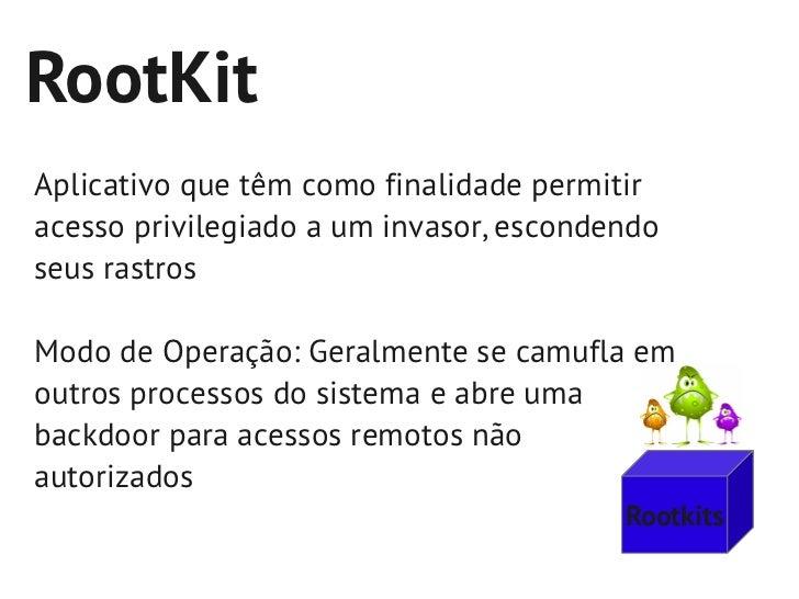 RootKitAplicativo que têm como finalidade permitiracesso privilegiado a um invasor, escondendoseus rastrosModo de Operação...