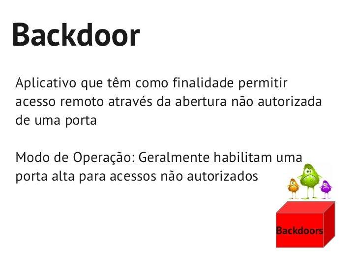 BackdoorAplicativo que têm como finalidade permitiracesso remoto através da abertura não autorizadade uma portaModo de Ope...