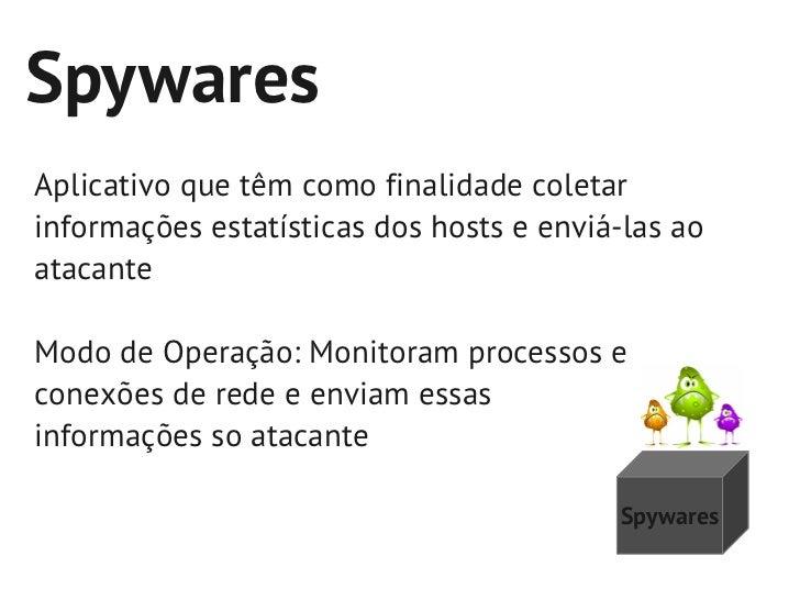 SpywaresAplicativo que têm como finalidade coletarinformações estatísticas dos hosts e enviá-las aoatacanteModo de Operaçã...