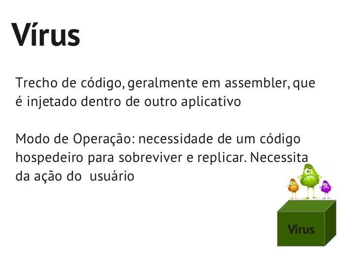 VírusTrecho de código, geralmente em assembler, queé injetado dentro de outro aplicativoModo de Operação: necessidade de u...