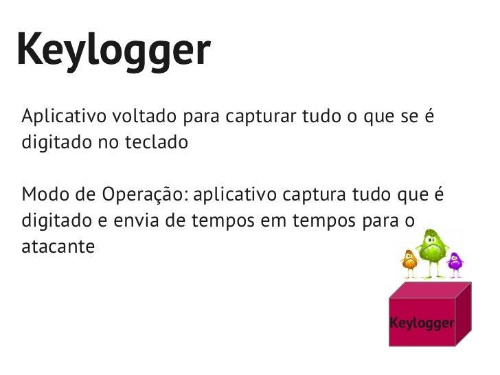 KeyloggerAplicativo voltado para capturar tudo o que se édigitado no tecladoModo de Operação: aplicativo captura tudo que ...