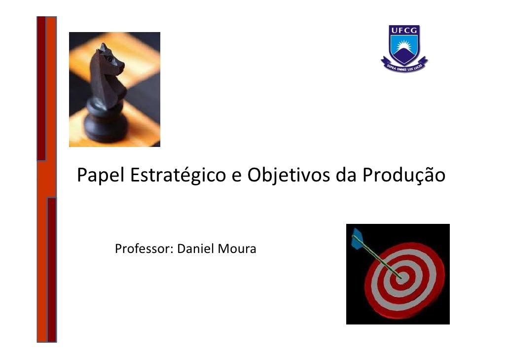 Papel Estratégico e Objetivos da Produção       Professor: Daniel Moura