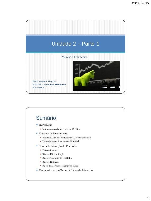 23/03/2015 1 Mercado Financeiro Unidade 2 – Parte 1 Profa. Gisele F.Tiryaki ECO 174 – Economia Monetária FCE/UFBA Sumário ...