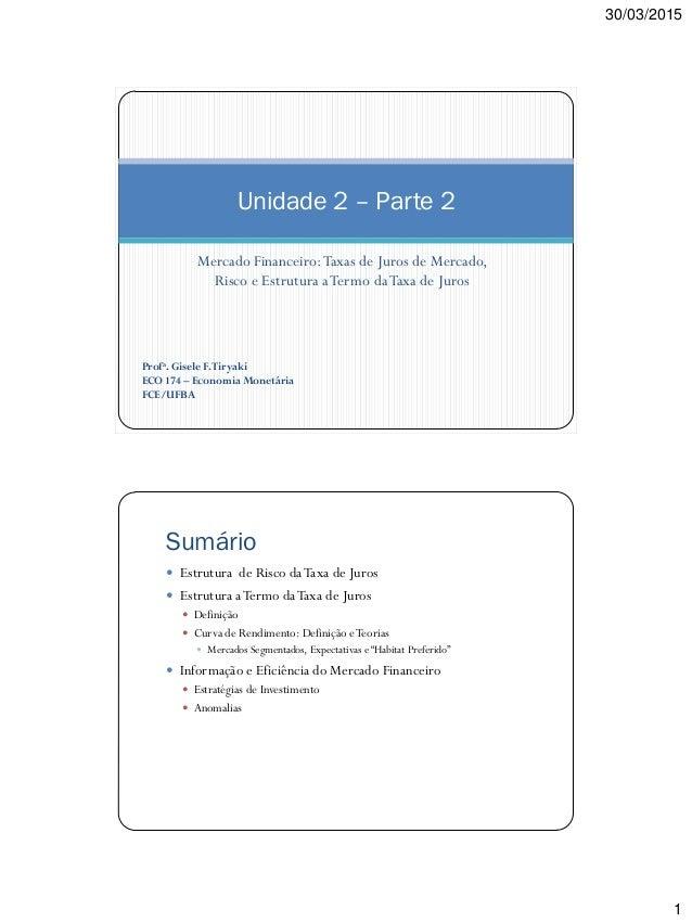 30/03/2015 1 Mercado Financeiro:Taxas de Juros de Mercado, Risco e Estrutura aTermo daTaxa de Juros Unidade 2 – Parte 2 Pr...