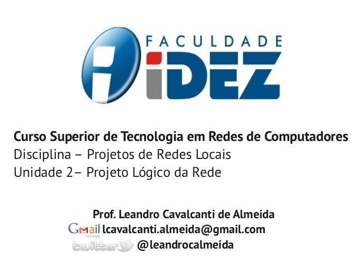 Curso Superior de Tecnologia em Redes de ComputadoresDisciplina – Projetos de Redes LocaisUnidade 2– Projeto Lógico da Red...