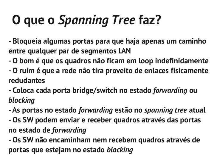 Como o Spanning Tree funciona?- O STP define uma bridge raiz    - Todas as interfaces na bridge raiz encontram-se no estad...