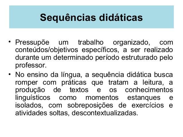 Sequências didáticas• Pressupõe um trabalho organizado, comconteúdos/objetivos específicos, a ser realizadodurante um dete...