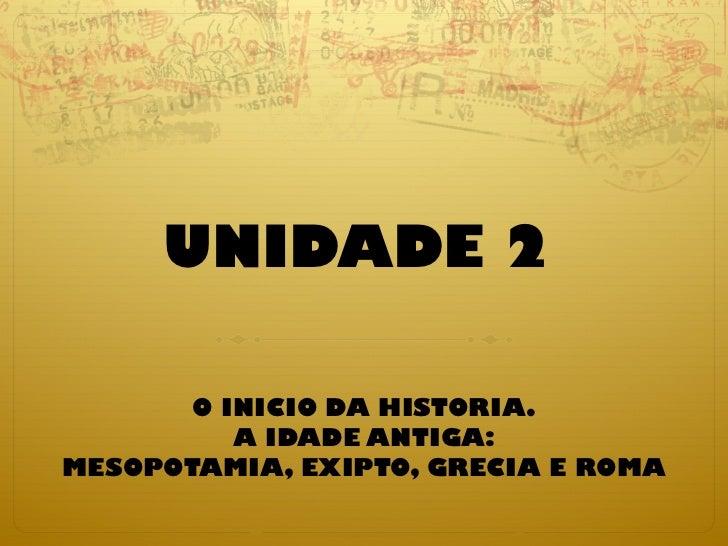 UNIDADE 2   O INICIO DA HISTORIA. A IDADE ANTIGA: MESOPOTAMIA, EXIPTO, GRECIA E ROMA