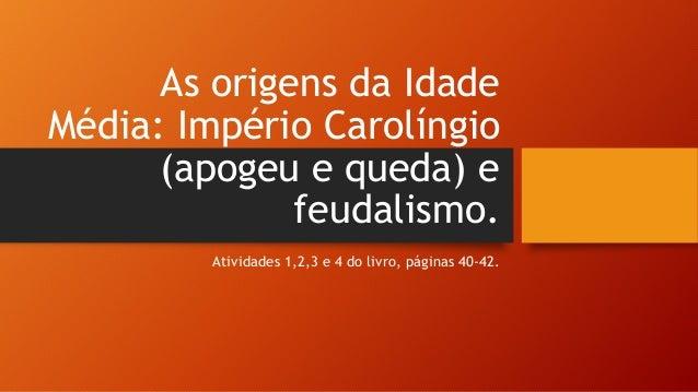 As origens da Idade Média: Império Carolíngio (apogeu e queda) e feudalismo. Atividades 1,2,3 e 4 do livro, páginas 40-42.