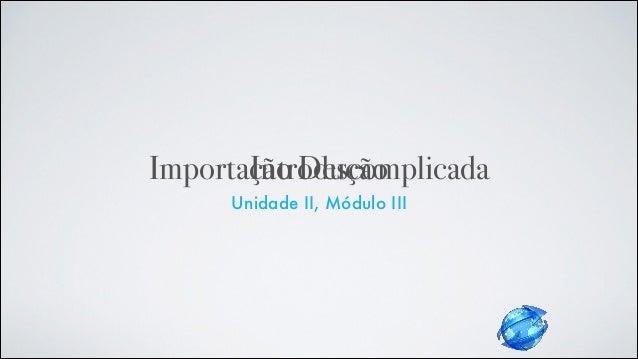 Importação Descomplicada Unidade II, Módulo III Introdução