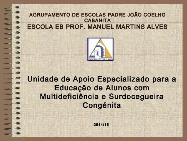 AGRUPAMENTO DE ESCOLAS PADRE JOÃO COELHO CABANITA ESCOLA EB PROF. MANUEL MARTINS ALVES Unidade de Apoio Especializado para...