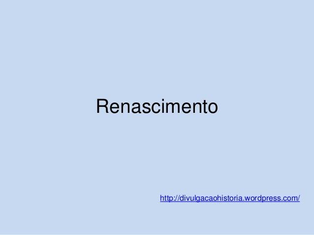 Renascimento  http://divulgacaohistoria.wordpress.com/