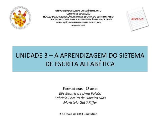 UNIDADE 3 – A APRENDIZAGEM DO SISTEMADE ESCRITA ALFABÉTICAUNIVERSIDADE FEDERAL DO ESPÍRITO SANTOCENTRO DE EDUCAÇÃONÚCLEO D...