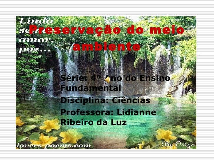 Preservação do meio ambiente Série: 4º Ano do Ensino Fundamental Disciplina: Ciências Professora: Lidianne Ribeiro da Luz
