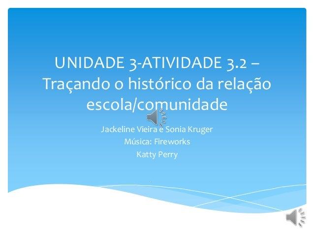 UNIDADE 3-ATIVIDADE 3.2 – Traçando o histórico da relação escola/comunidade Jackeline Vieira e Sonia Kruger Música: Firewo...