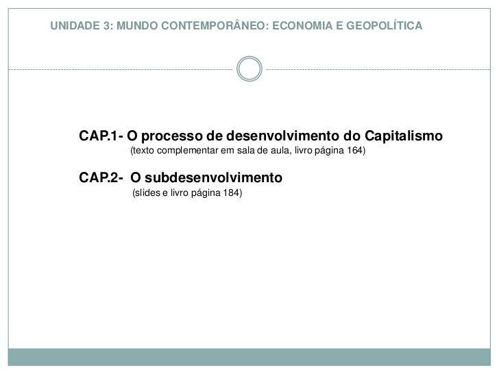 UNIDADE 3: MUNDO CONTEMPORÂNEO: ECONOMIA E GEOPOLÍTICA<br />CAP.1- O processo de desenvolvimento do Capitalismo <br />    ...