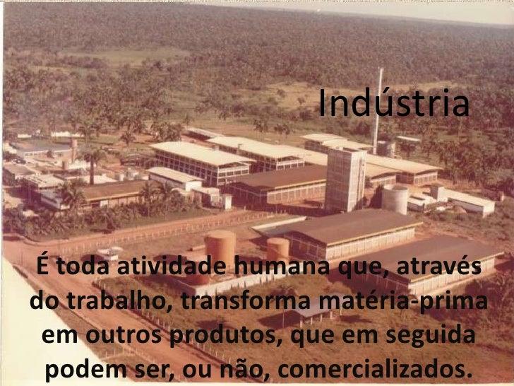 Indústria<br />É toda atividade humana que, através do trabalho, transforma matéria-prima em outros produtos, que em segui...