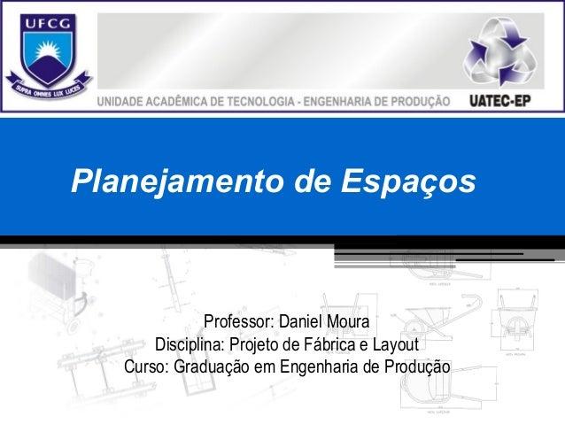 Planejamento de Espaços Professor: Daniel Moura Disciplina: Projeto de Fábrica e Layout Curso: Graduação em Engenharia de ...