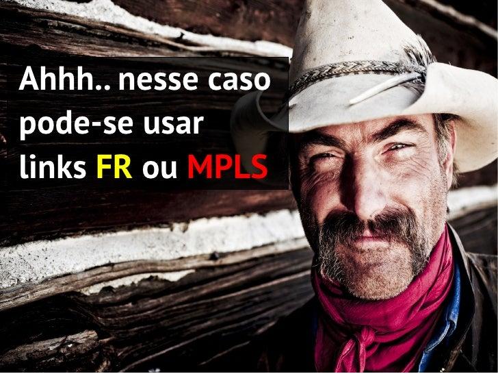 Custos       Empresas de TelecomAluguel do modemFR + Link + alugueldo roteador MPLS +serviços de instalação+ ...  Ahhh.. n...
