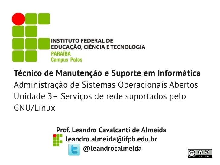 Técnico de Manutenção e Suporte em InformáticaAdministração de Sistemas Operacionais AbertosUnidade 3– Serviços de rede su...