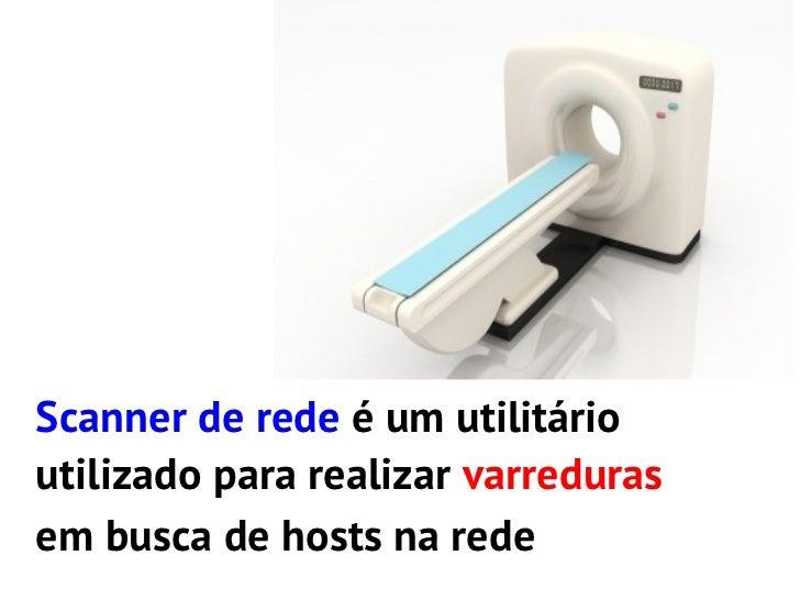 Scanner de rede é um utilitárioutilizado para realizar varredurasem busca de hosts na redeacotes