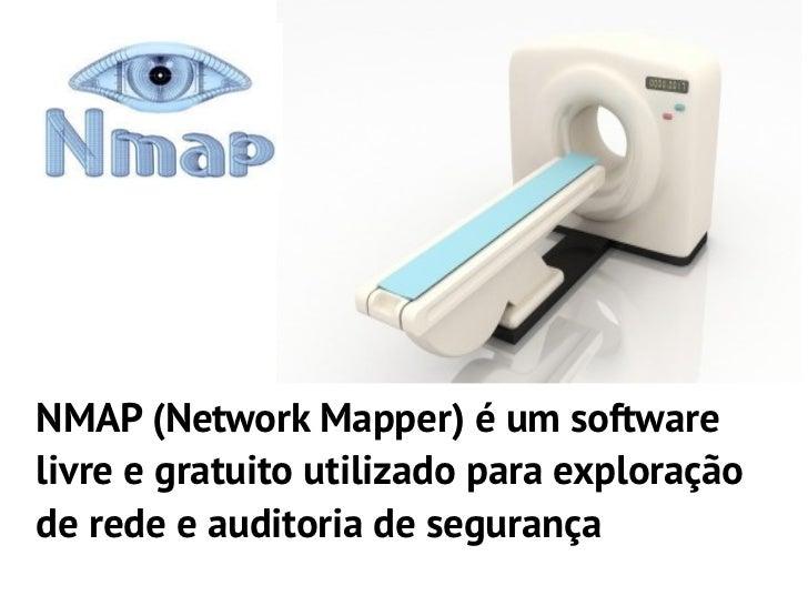 NMAP (Network Mapper) é um softwarelivre e gratuito utilizado para exploraçãode rede e auditoria de segurança