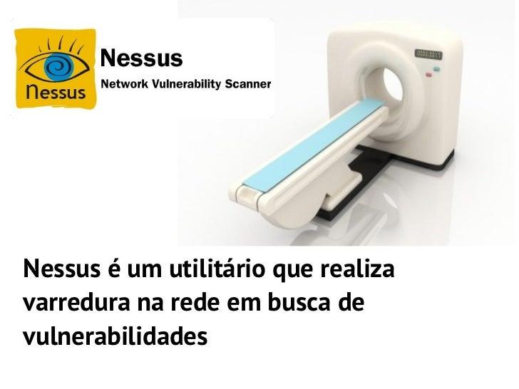 Nessus é um utilitário que realizavarredura na rede em busca devulnerabilidades