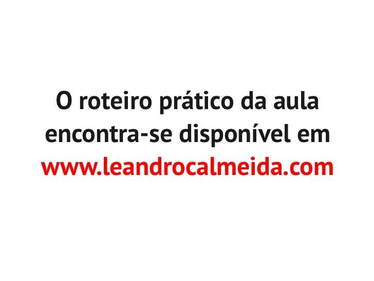 O roteiro prático da aulaencontra-se disponível emwww.leandrocalmeida.com