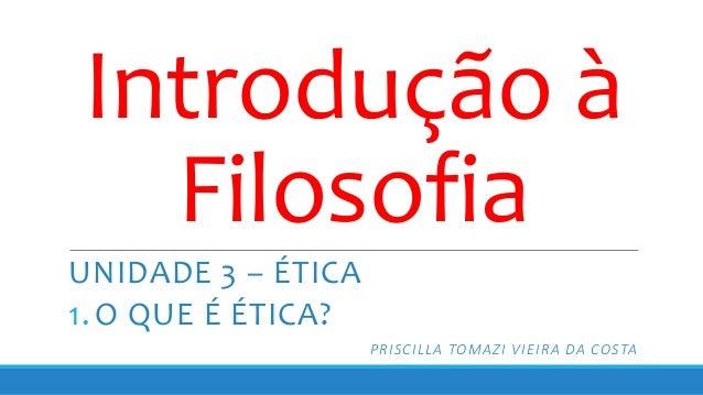 Introdução à Filosofia UNIDADE 3 – ÉTICA 1. O QUE É ÉTICA? PRISCILLA TOMAZI VIEIRA DA COSTA