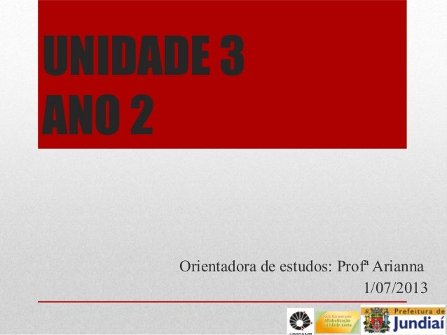 UNIDADE 3 ANO 2 Orientadora de estudos: Profª Arianna 1/07/2013