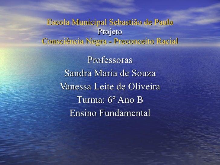 Escola Municipal Sebastião de Paula Projeto Consciência Negra - Preconceito Racial Professoras Sandra Maria de Souza Vanes...
