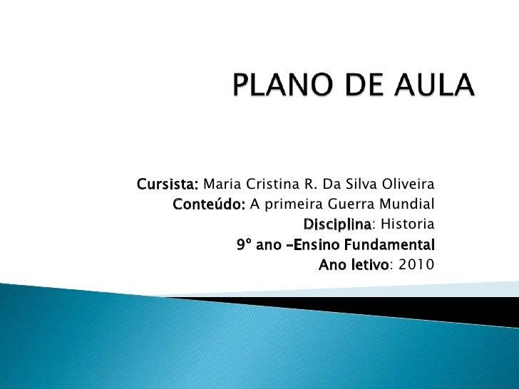 PLANO DE AULA<br /><br />Cursista: Maria Cristina R. Da Silva Oliveira<br />Conteúdo: A primeira Guerra Mundial<br />Disc...