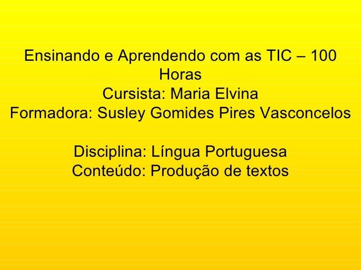 Ensinando e Aprendendo com as TIC – 100 Horas Cursista: Maria Elvina Formadora: Susley Gomides Pires Vasconcelos Disciplin...