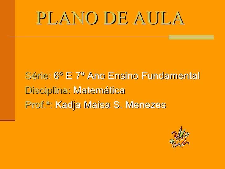 PLANO DE AULA  Série:  6º E 7º Ano Ensino Fundamental Disciplina:  Matemática  Prof.ª:  Kadja Maisa S. Menezes