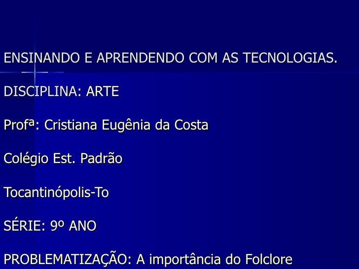 ENSINANDO E APRENDENDO COM AS TECNOLOGIAS. DISCIPLINA:  ARTE Profª: Cristiana Eugênia da Costa  Colégio Est. Padrão Tocant...