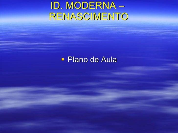 ID. MODERNA –  RENASCIMENTO <ul><li>Plano de Aula </li></ul>