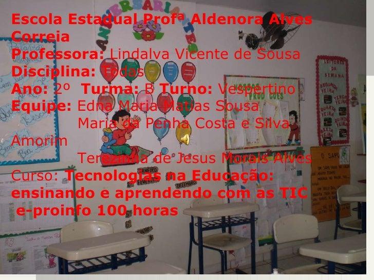 Escola Estadual Profª Aldenora Alves Correia Professora:  Lindalva Vicente de Sousa Disciplina:  Todas Ano:  2º  Turma:  B...