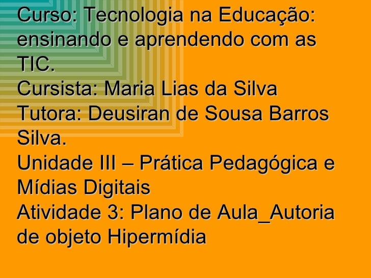 Curso: Tecnologia na Educação: ensinando e aprendendo com as TIC. Cursista: Maria Lias da Silva Tutora: Deusiran de Sousa ...