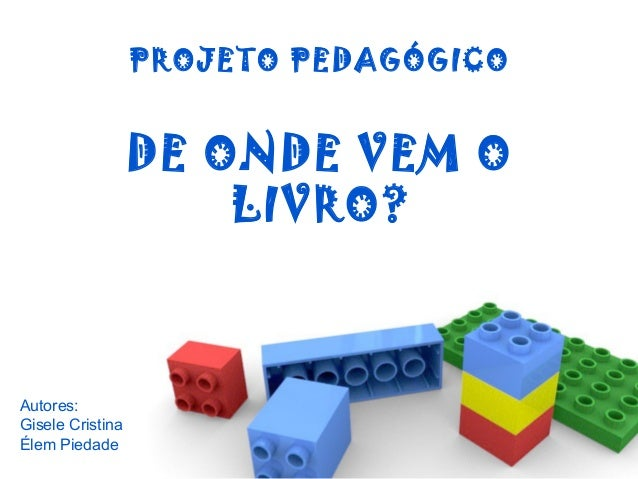PROJETO PEDAGÓGICO DE ONDE VEM O LIVRO? Autores: Gisele Cristina Élem Piedade