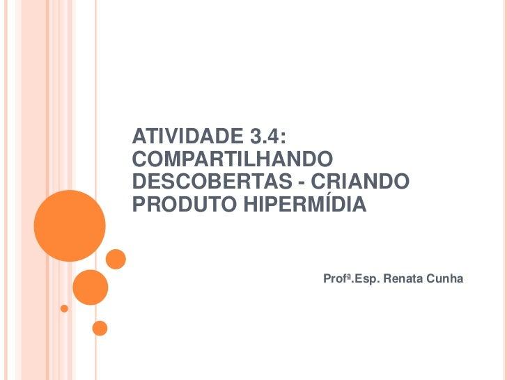 ATIVIDADE 3.4:COMPARTILHANDODESCOBERTAS - CRIANDOPRODUTO HIPERMÍDIA              Profª.Esp. Renata Cunha