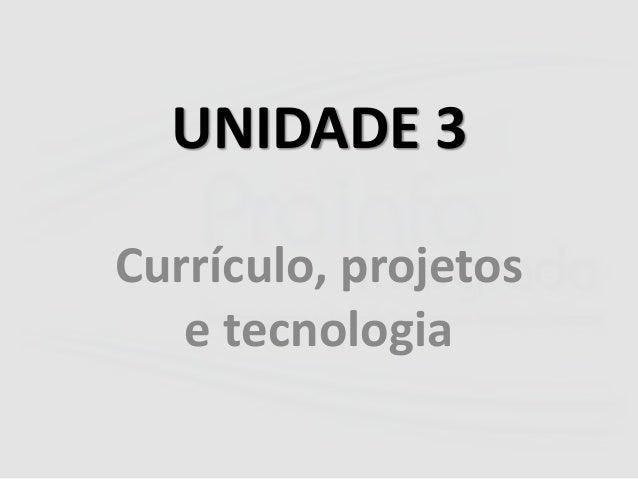 UNIDADE 3  Currículo, projetos  e tecnologia