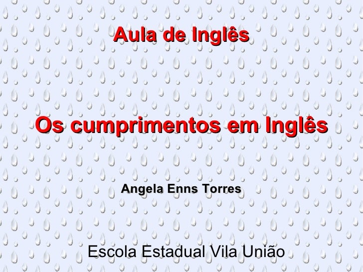 Aula de Inglês Os cumprimentos em Inglês Angela Enns Torres Escola Estadual Vila União