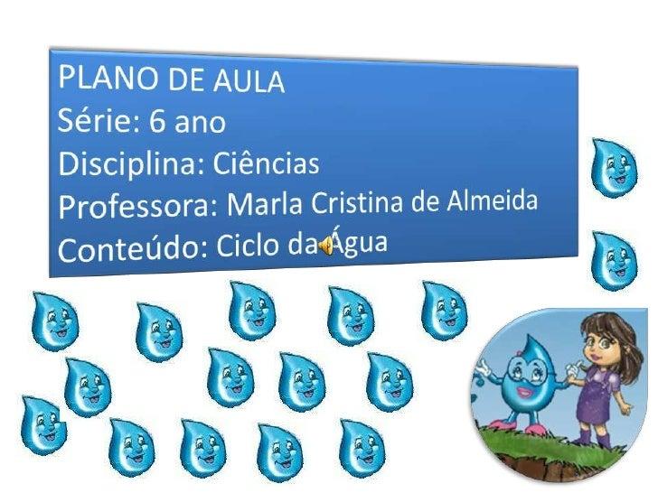 PLANO DE AULA<br />Série: 6 ano<br />Disciplina: Ciências<br />Professora: Marla Cristina de Almeida<br />Conteúdo: Ciclod...