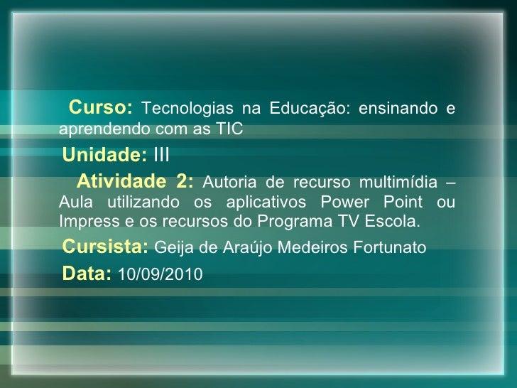 <ul><li>Curso:   Tecnologias na Educação: ensinando e aprendendo com as TIC </li></ul><ul><li>Unidade:   III </li></ul><ul...