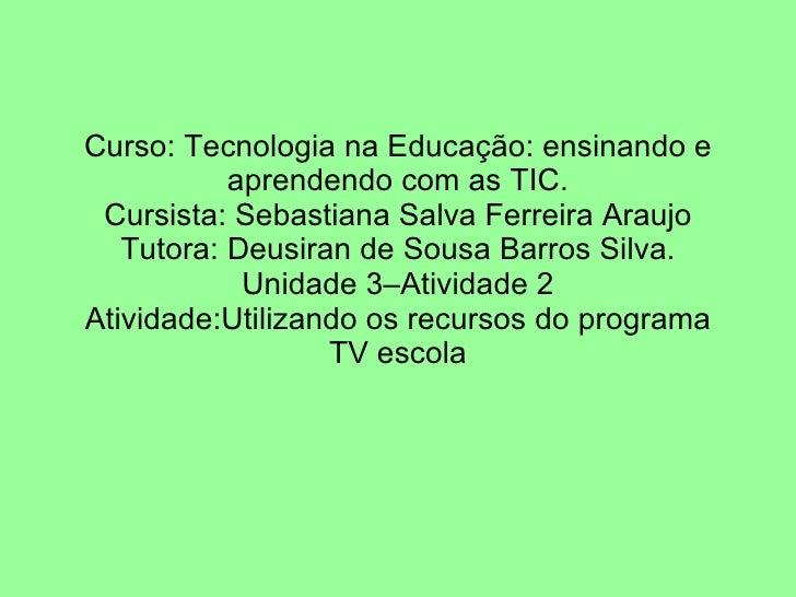 Curso: Tecnologia na Educação: ensinando e aprendendo com as TIC. Cursista: Sebastiana Salva Ferreira Araujo Tutora: Deusi...