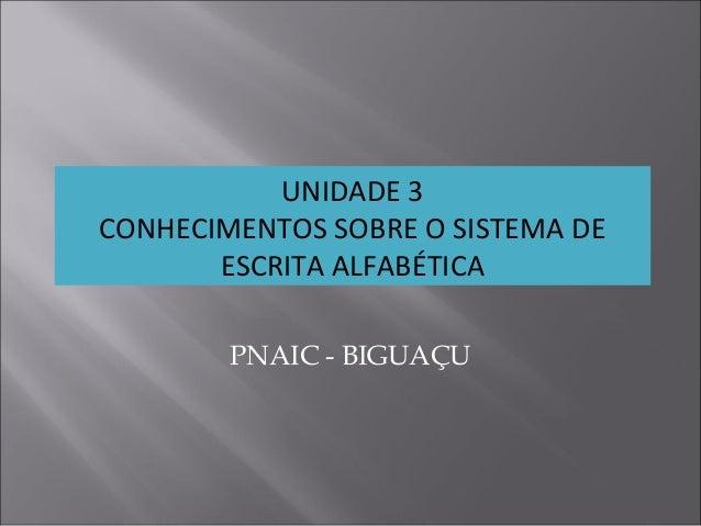 UNIDADE 3 CONHECIMENTOS SOBRE O SISTEMA DE ESCRITA ALFABÉTICA PNAIC - BIGUAÇU