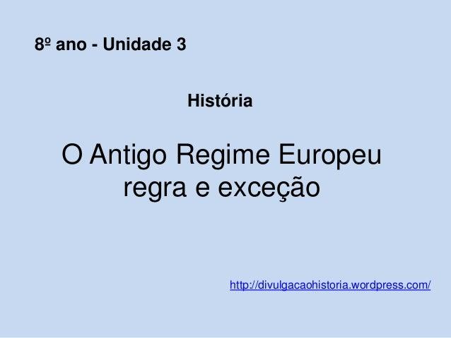 O Antigo Regime Europeu regra e exceção http://divulgacaohistoria.wordpress.com/ 8º ano - Unidade 3 História