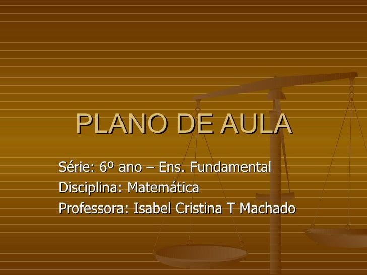 PLANO DE AULA Série: 6º ano – Ens. Fundamental Disciplina: Matemática Professora: Isabel Cristina T Machado