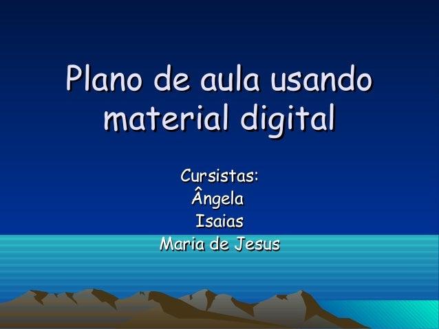 Plano de aula usandoPlano de aula usando material digitalmaterial digital Cursistas:Cursistas: ÂngelaÂngela IsaiasIsaias M...