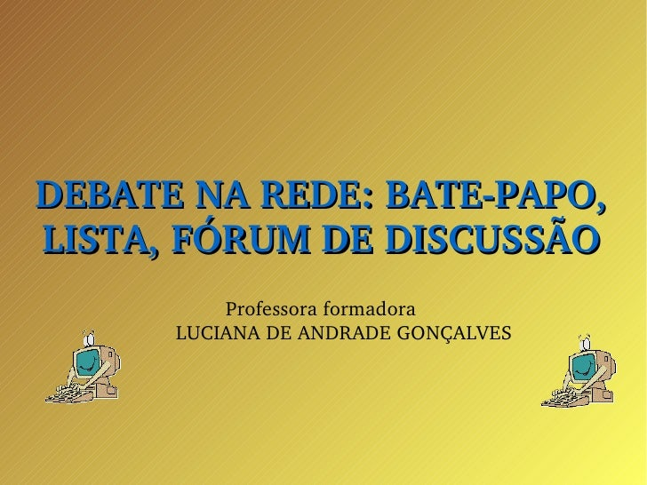 <ul><ul><li>DEBATE NA REDE: BATE-PAPO, LISTA, FÓRUM DE DISCUSSÃO </li></ul></ul><ul><ul><li>Professora formadora </li></ul...
